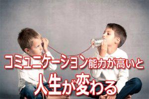 コミュニケーション能力が高いと人生が変わる理由とは