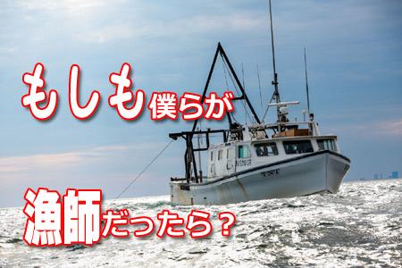 もし僕らが漁師だったら?